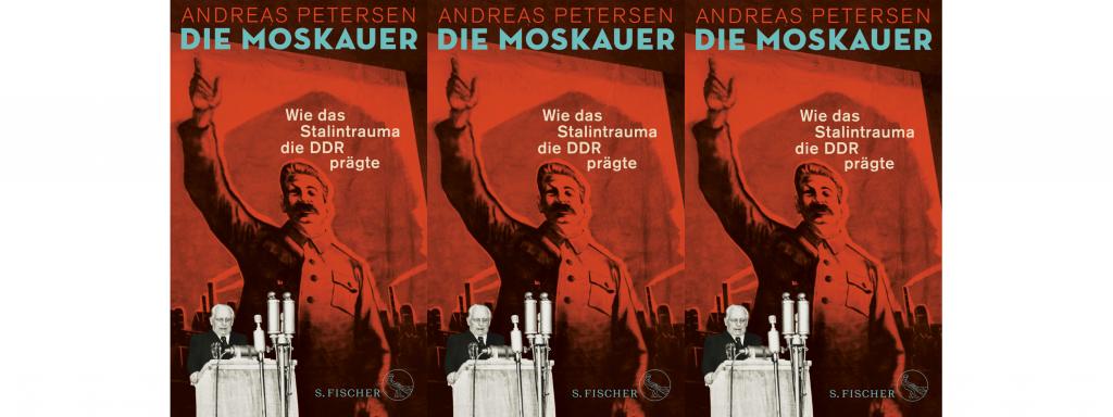 Andreas Petersen: Die Moskauer: Wie das Stalintrauma die DDR prägte